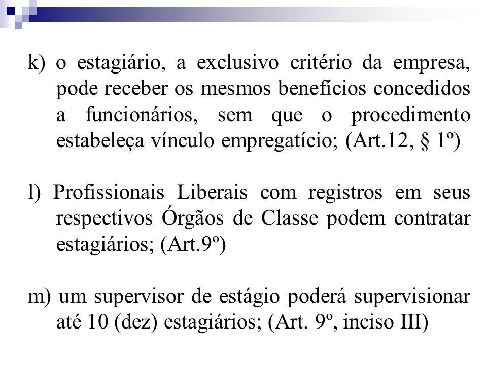 k) o estagiário, a exclusivo critério da empresa, pode receber os mesmos benefícios concedidos a funcionários, sem que o procedimento estabeleça vínculo empregatício; (Art.12, § 1º)
