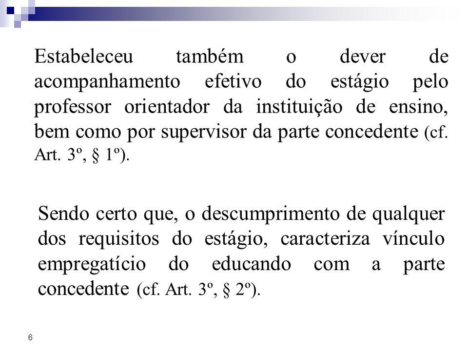 Estabeleceu também o dever de acompanhamento efetivo do estágio pelo professor orientador da instituição de ensino, bem como por supervisor da parte concedente (cf. Art. 3º, § 1º).