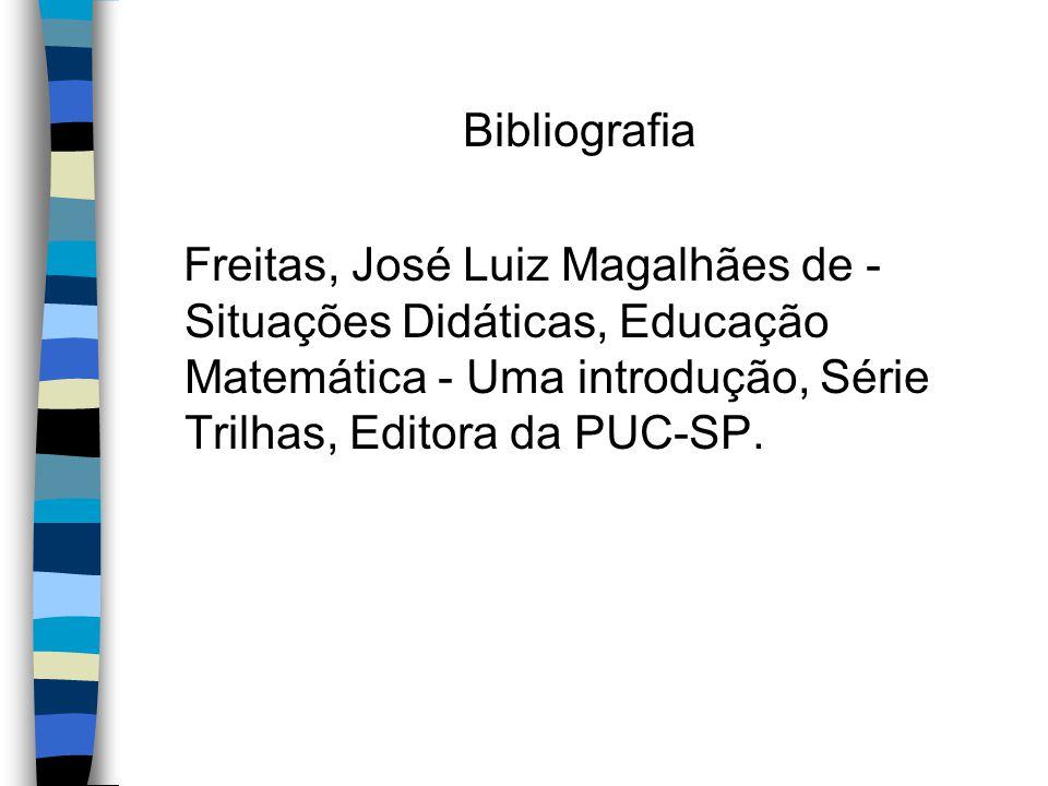 Bibliografia Freitas, José Luiz Magalhães de - Situações Didáticas, Educação Matemática - Uma introdução, Série Trilhas, Editora da PUC-SP.