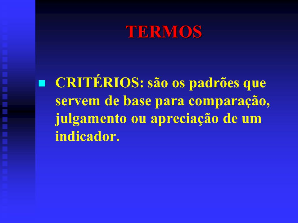 TERMOS CRITÉRIOS: são os padrões que servem de base para comparação, julgamento ou apreciação de um indicador.