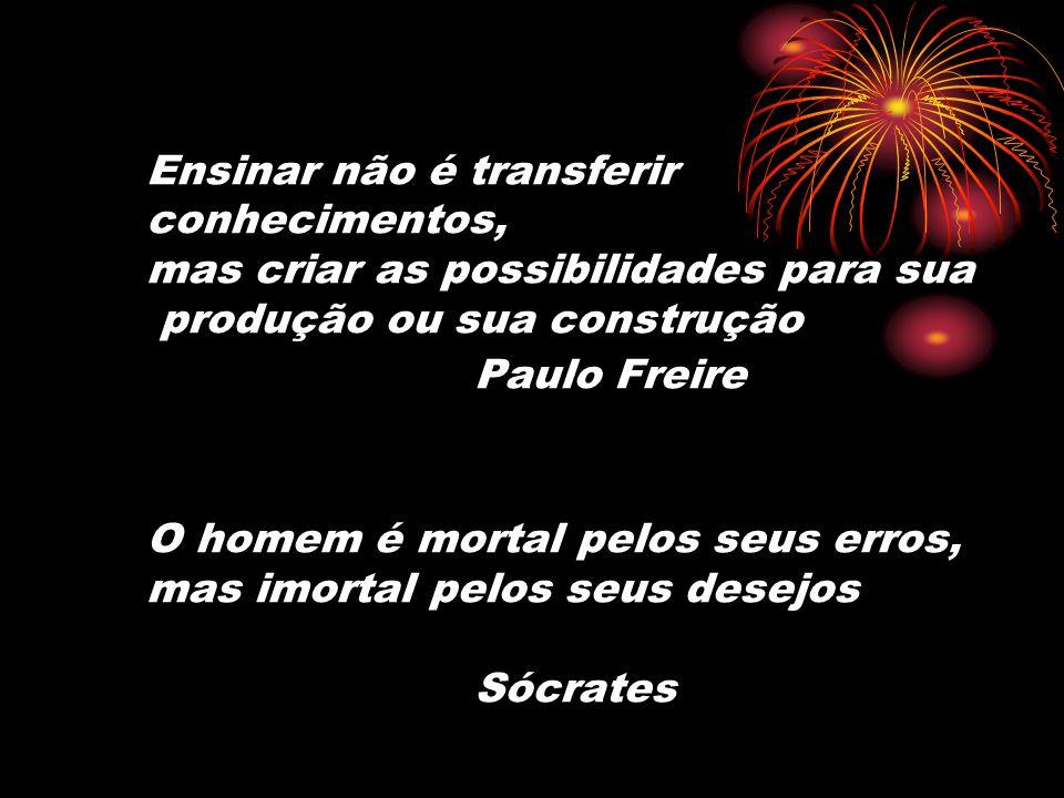 Ensinar não é transferir conhecimentos, mas criar as possibilidades para sua produção ou sua construção Paulo Freire O homem é mortal pelos seus erros, mas imortal pelos seus desejos Sócrates