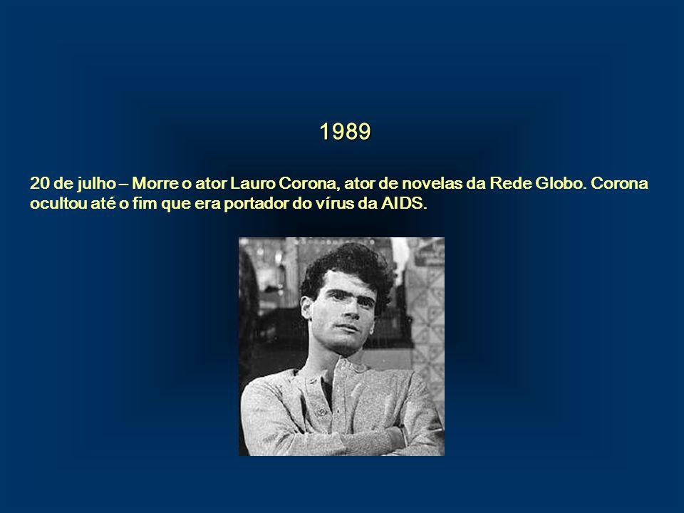 1989. 20 de julho – Morre o ator Lauro Corona, ator de novelas da Rede Globo. Corona ocultou até o fim que era portador do vírus da AIDS.