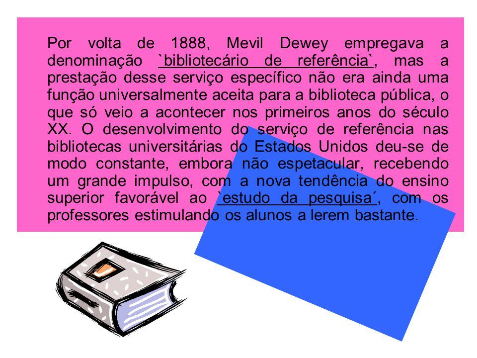 Por volta de 1888, Mevil Dewey empregava a denominação `bibliotecário de referência`, mas a prestação desse serviço específico não era ainda uma função universalmente aceita para a biblioteca pública, o que só veio a acontecer nos primeiros anos do século XX.