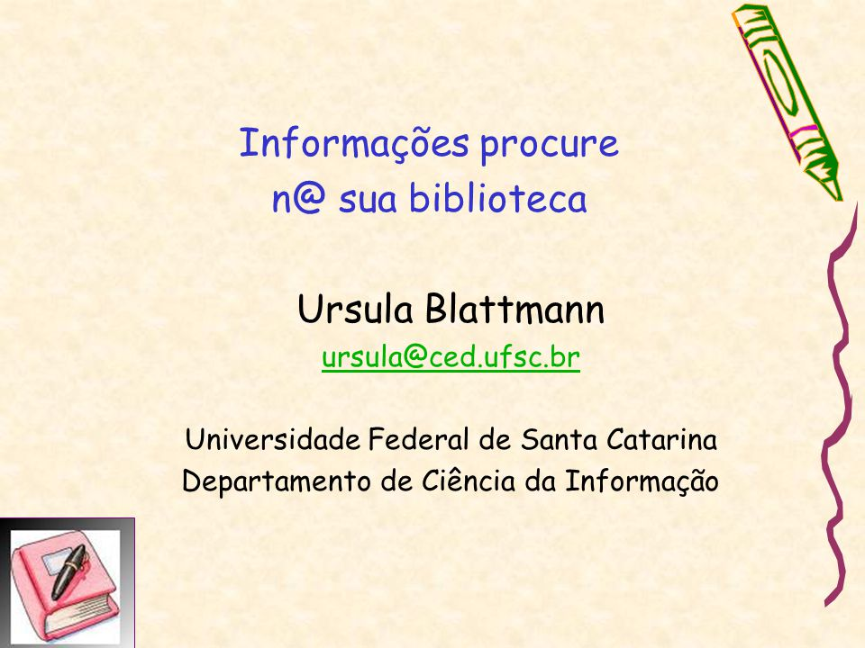 Informações procure n@ sua biblioteca Ursula Blattmann