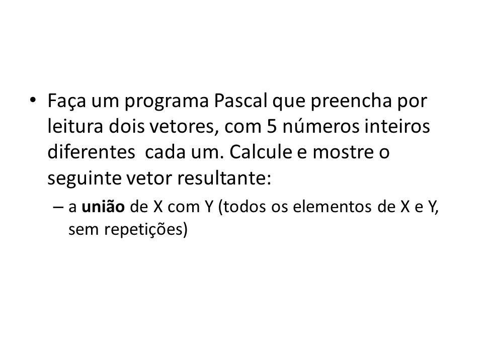 Faça um programa Pascal que preencha por leitura dois vetores, com 5 números inteiros diferentes cada um. Calcule e mostre o seguinte vetor resultante: