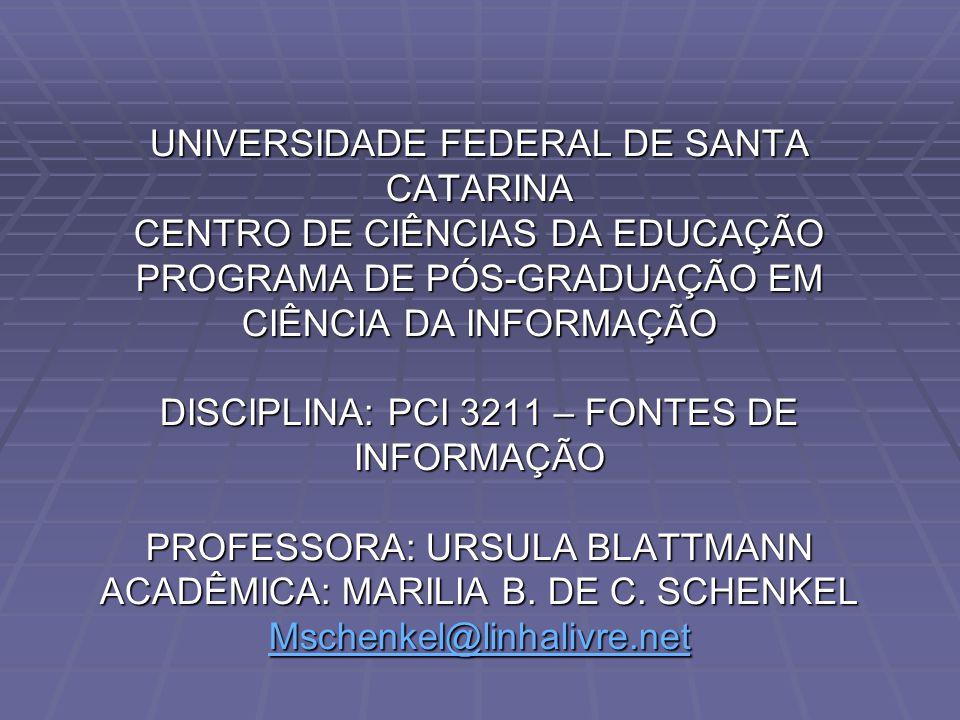 UNIVERSIDADE FEDERAL DE SANTA CATARINA CENTRO DE CIÊNCIAS DA EDUCAÇÃO PROGRAMA DE PÓS-GRADUAÇÃO EM CIÊNCIA DA INFORMAÇÃO DISCIPLINA: PCI 3211 – FONTES DE INFORMAÇÃO PROFESSORA: URSULA BLATTMANN ACADÊMICA: MARILIA B.