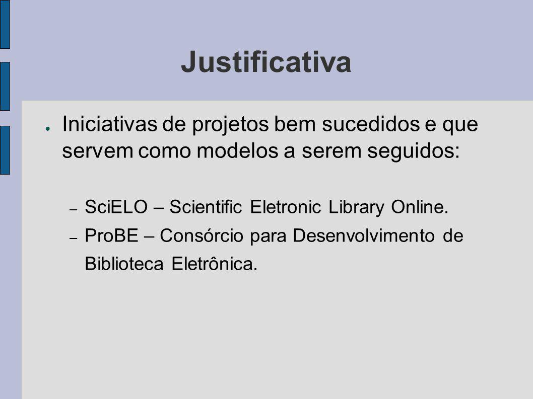 Justificativa Iniciativas de projetos bem sucedidos e que servem como modelos a serem seguidos: SciELO – Scientific Eletronic Library Online.