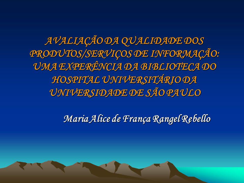 AVALIAÇÃO DA QUALIDADE DOS PRODUTOS/SERVIÇOS DE INFORMAÇÃO: UMA EXPERÊNCIA DA BIBLIOTECA DO HOSPITAL UNIVERSITÁRIO DA UNIVERSIDADE DE SÃO PAULO Maria Alice de França Rangel Rebello