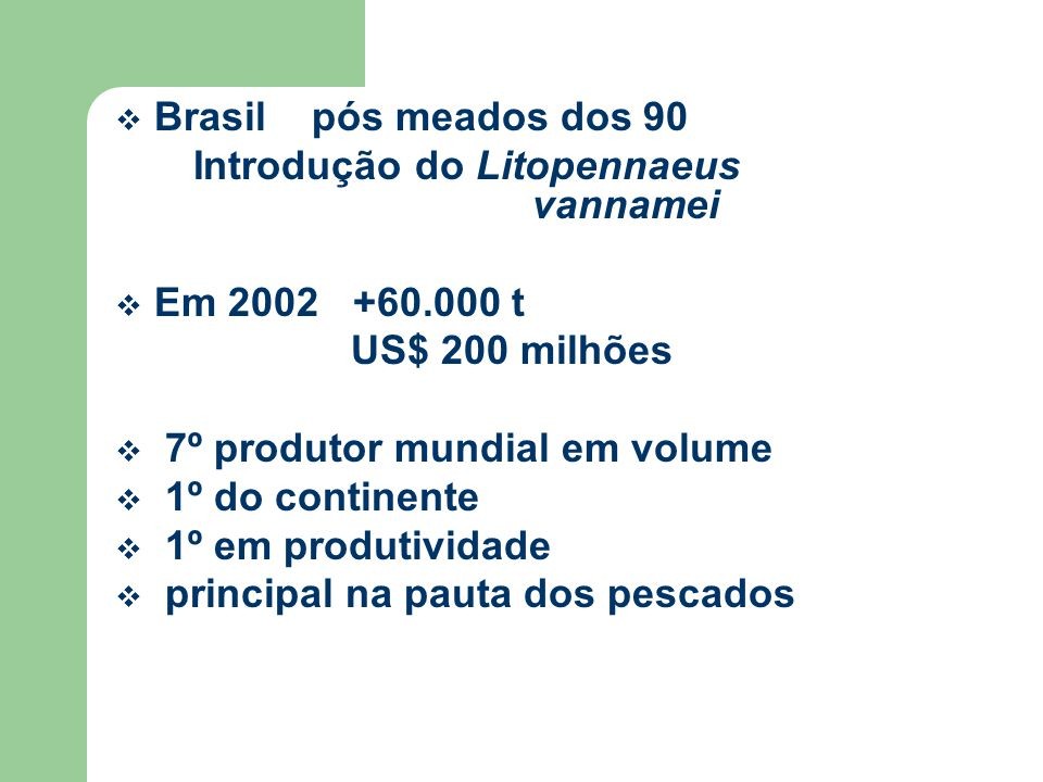 Brasil pós meados dos 90 Introdução do Litopennaeus vannamei. Em 2002 +60.000 t. US$ 200 milhões.