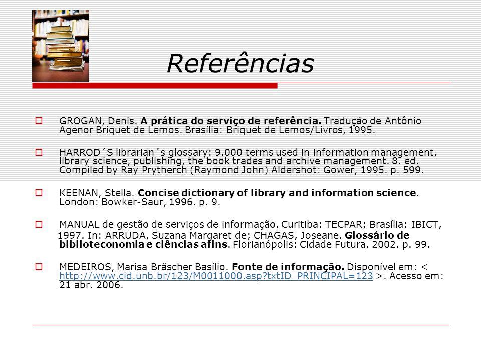Referências GROGAN, Denis. A prática do serviço de referência. Tradução de Antônio Agenor Briquet de Lemos. Brasília: Briquet de Lemos/Livros, 1995.