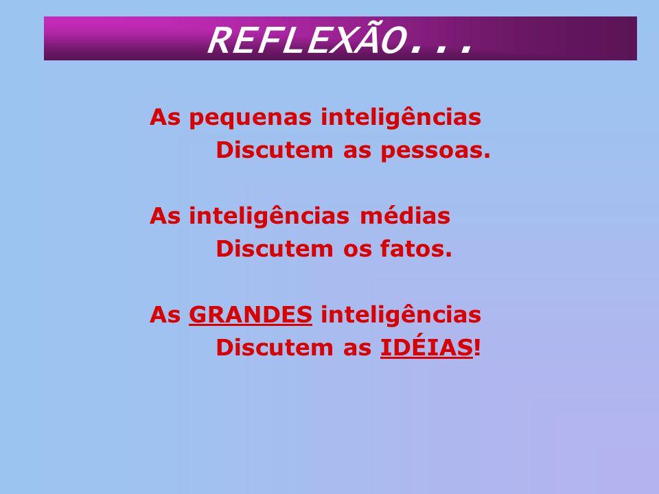 REFLEXÃO... As pequenas inteligências Discutem as pessoas.