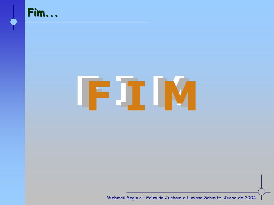 Fim... F I M F I M F I M Webmail Seguro - Eduardo Juchem e Luciana Schmitz. Junho de 2004