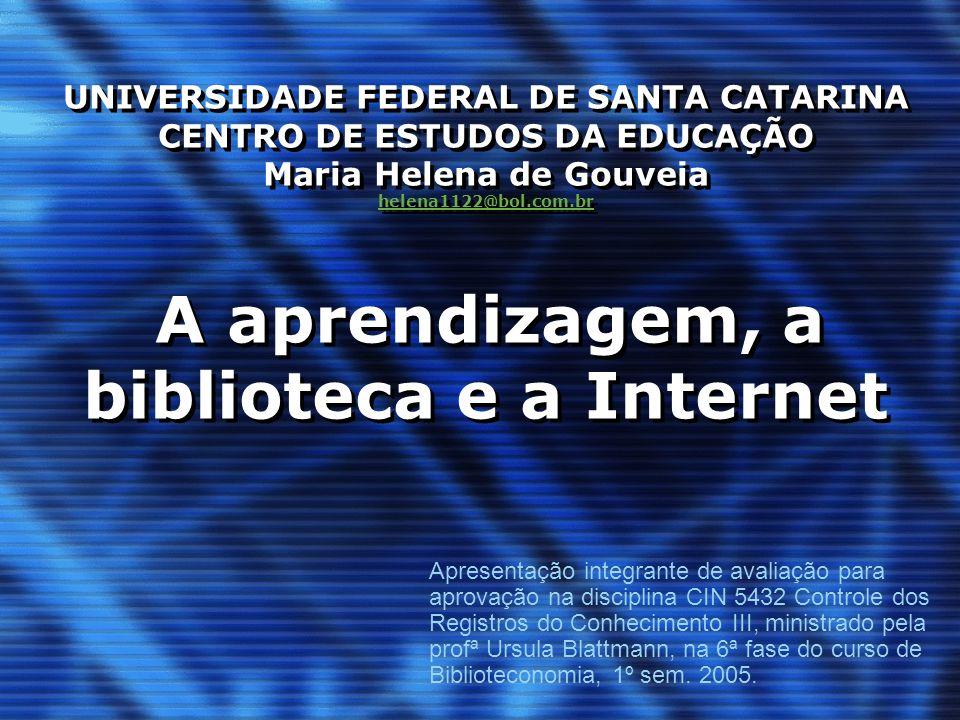 UNIVERSIDADE FEDERAL DE SANTA CATARINA CENTRO DE ESTUDOS DA EDUCAÇÃO Maria Helena de Gouveia helena1122@bol.com.br A aprendizagem, a biblioteca e a Internet
