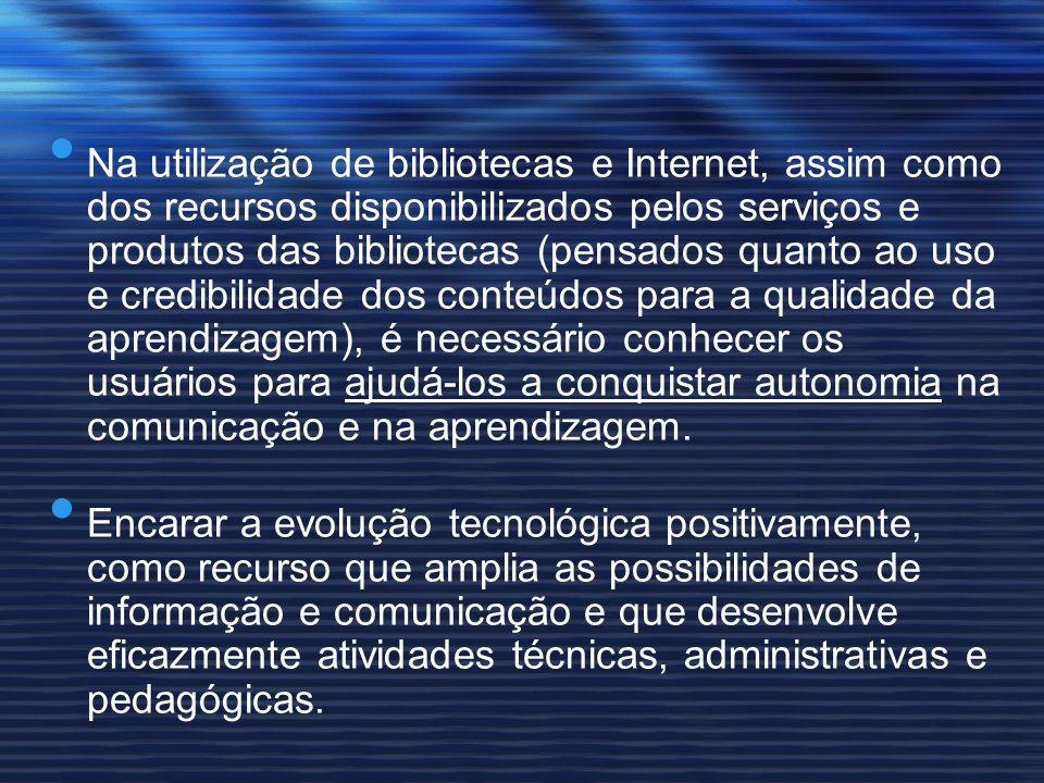 Na utilização de bibliotecas e Internet, assim como dos recursos disponibilizados pelos serviços e produtos das bibliotecas (pensados quanto ao uso e credibilidade dos conteúdos para a qualidade da aprendizagem), é necessário conhecer os usuários para ajudá-los a conquistar autonomia na comunicação e na aprendizagem.