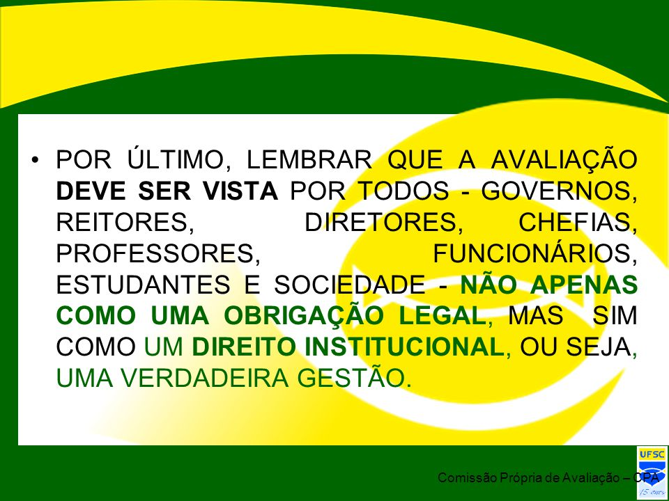 POR ÚLTIMO, LEMBRAR QUE A AVALIAÇÃO DEVE SER VISTA POR TODOS - GOVERNOS, REITORES, DIRETORES, CHEFIAS, PROFESSORES, FUNCIONÁRIOS, ESTUDANTES E SOCIEDADE - NÃO APENAS COMO UMA OBRIGAÇÃO LEGAL, MAS SIM COMO UM DIREITO INSTITUCIONAL, OU SEJA, UMA VERDADEIRA GESTÃO.