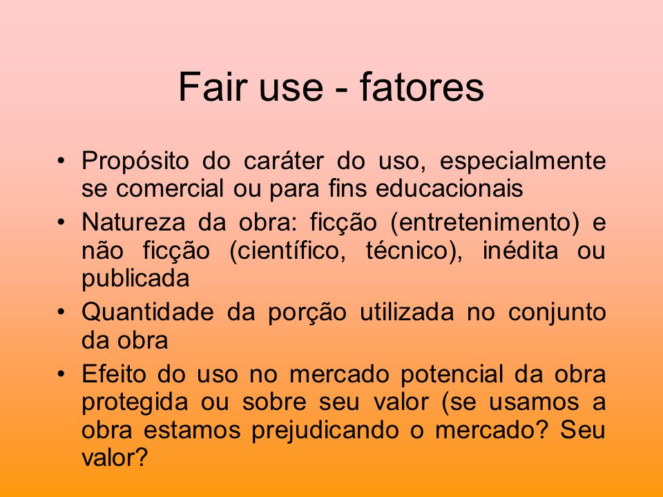 Fair use - fatores Propósito do caráter do uso, especialmente se comercial ou para fins educacionais.