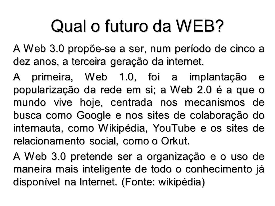 Qual o futuro da WEB A Web 3.0 propõe-se a ser, num período de cinco a dez anos, a terceira geração da internet.