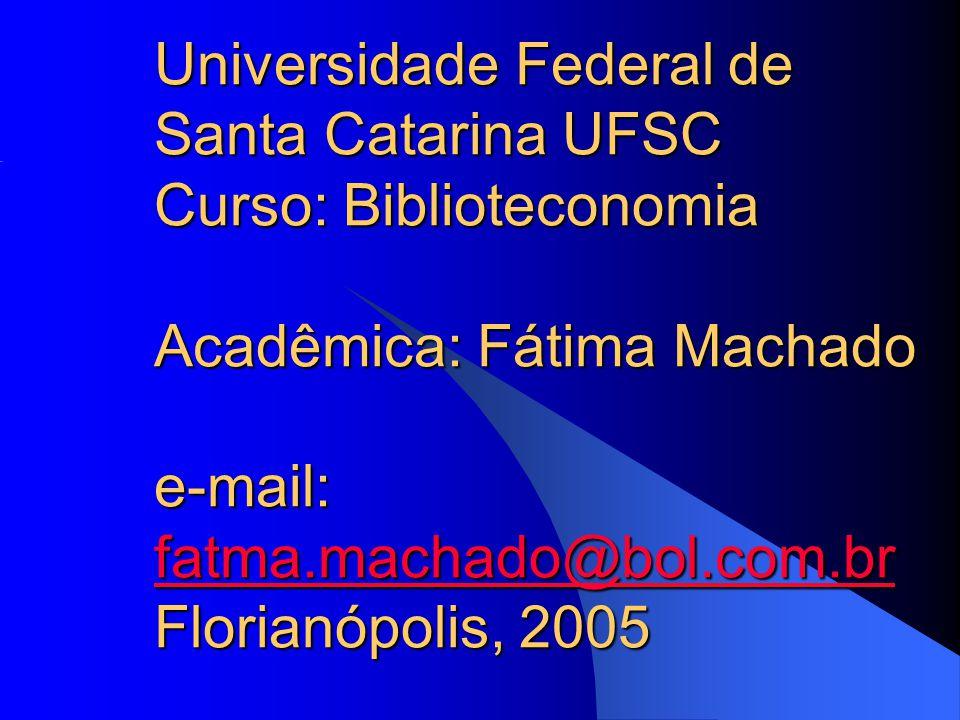 Universidade Federal de Santa Catarina UFSC Curso: Biblioteconomia Acadêmica: Fátima Machado e-mail: fatma.machado@bol.com.br Florianópolis, 2005