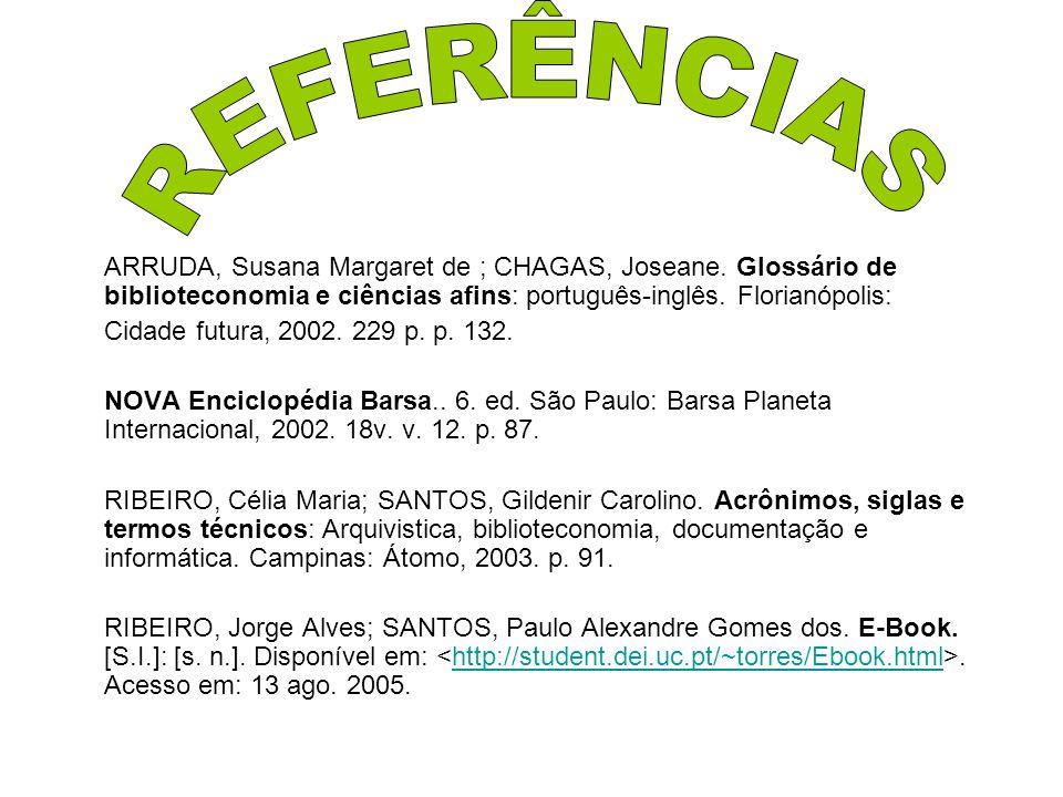 REFERÊNCIAS ARRUDA, Susana Margaret de ; CHAGAS, Joseane. Glossário de biblioteconomia e ciências afins: português-inglês. Florianópolis: