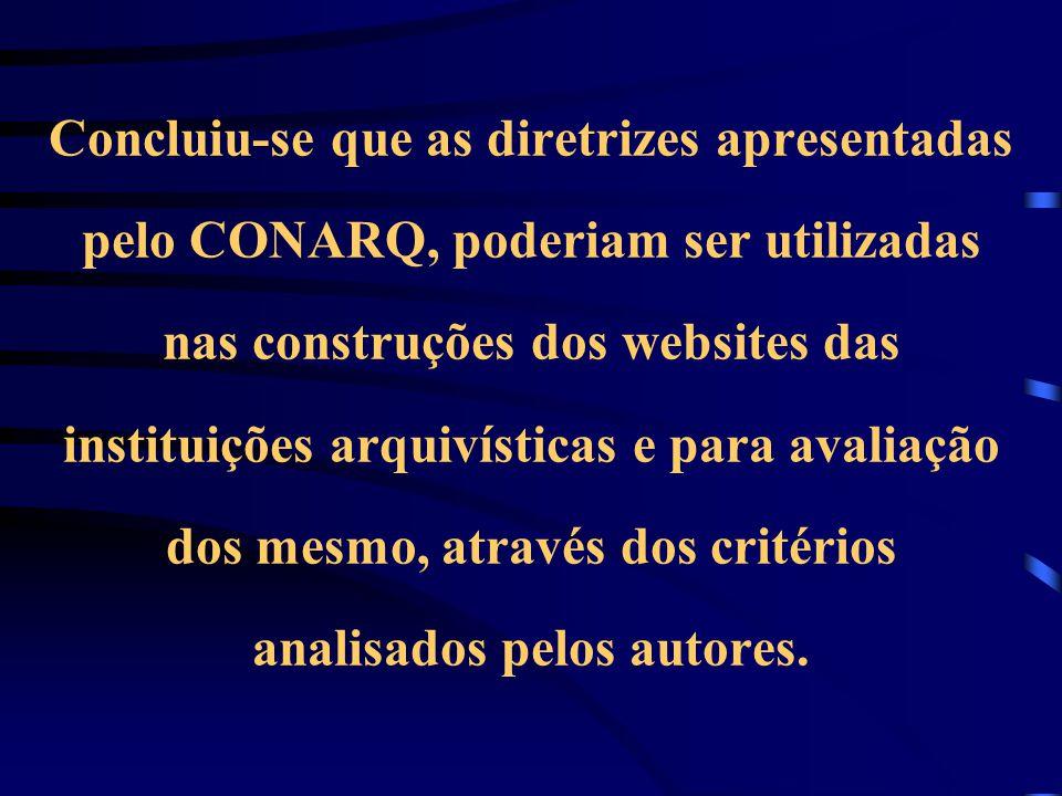 Concluiu-se que as diretrizes apresentadas pelo CONARQ, poderiam ser utilizadas nas construções dos websites das instituições arquivísticas e para avaliação dos mesmo, através dos critérios analisados pelos autores.