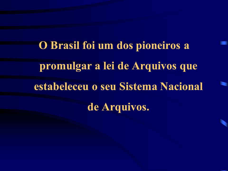 O Brasil foi um dos pioneiros a promulgar a lei de Arquivos que estabeleceu o seu Sistema Nacional de Arquivos.