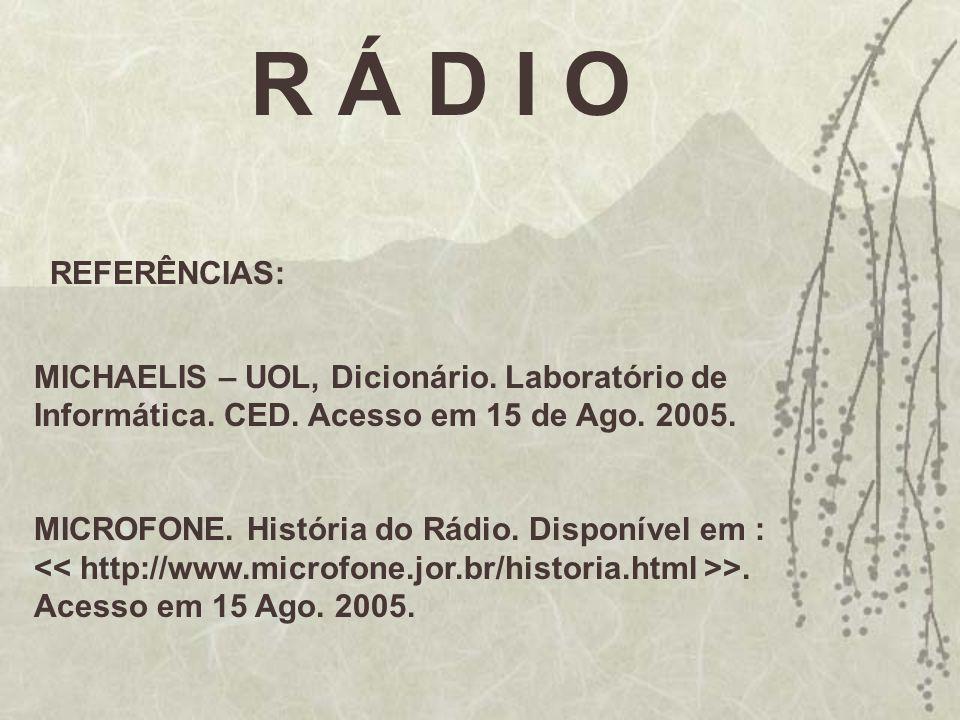R Á D I O REFERÊNCIAS: MICHAELIS – UOL, Dicionário. Laboratório de Informática. CED. Acesso em 15 de Ago. 2005.