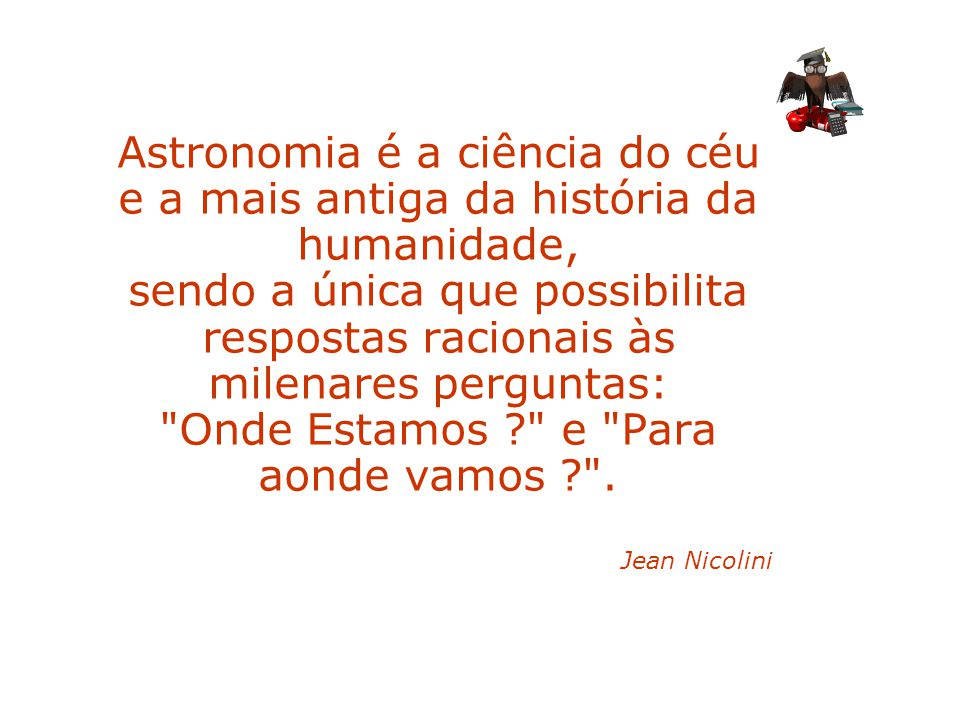 Astronomia é a ciência do céu e a mais antiga da história da humanidade, sendo a única que possibilita respostas racionais às milenares perguntas: Onde Estamos e Para aonde vamos .