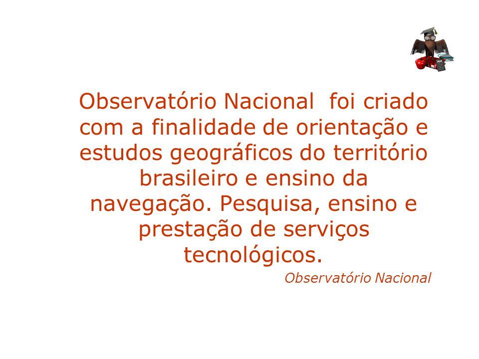 Observatório Nacional foi criado com a finalidade de orientação e estudos geográficos do território brasileiro e ensino da navegação. Pesquisa, ensino e prestação de serviços tecnológicos.