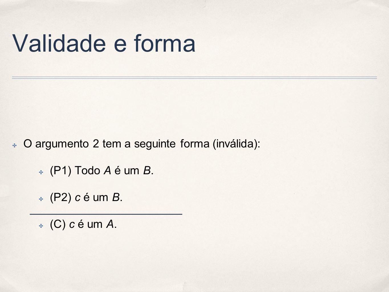 Validade e forma O argumento 2 tem a seguinte forma (inválida):