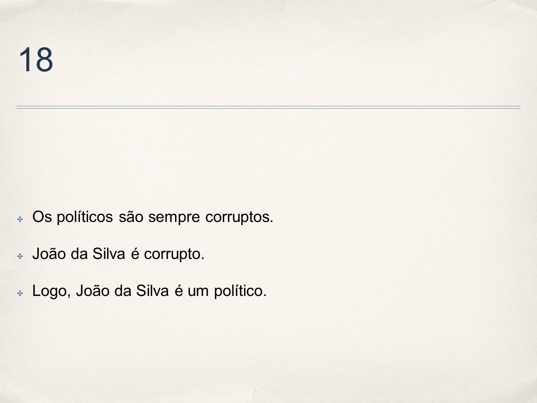 18 Os políticos são sempre corruptos. João da Silva é corrupto.
