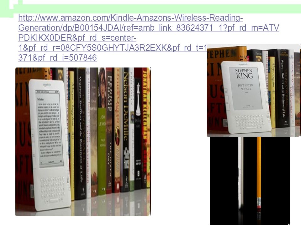 http://www.amazon.com/Kindle-Amazons-Wireless-Reading-Generation/dp/B00154JDAI/ref=amb_link_83624371_1 pf_rd_m=ATVPDKIKX0DER&pf_rd_s=center-1&pf_rd_r=08CFY5S0GHYTJA3R2EXK&pf_rd_t=101&pf_rd_p=471681371&pf_rd_i=507846