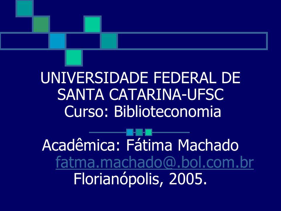 UNIVERSIDADE FEDERAL DE SANTA CATARINA-UFSC Curso: Biblioteconomia Acadêmica: Fátima Machado fatma.machado@.bol.com.br Florianópolis, 2005.