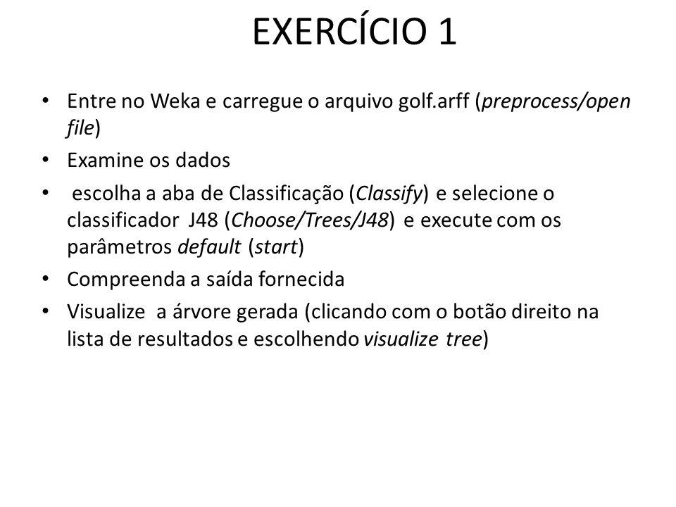 EXERCÍCIO 1 Entre no Weka e carregue o arquivo golf.arff (preprocess/open file) Examine os dados.