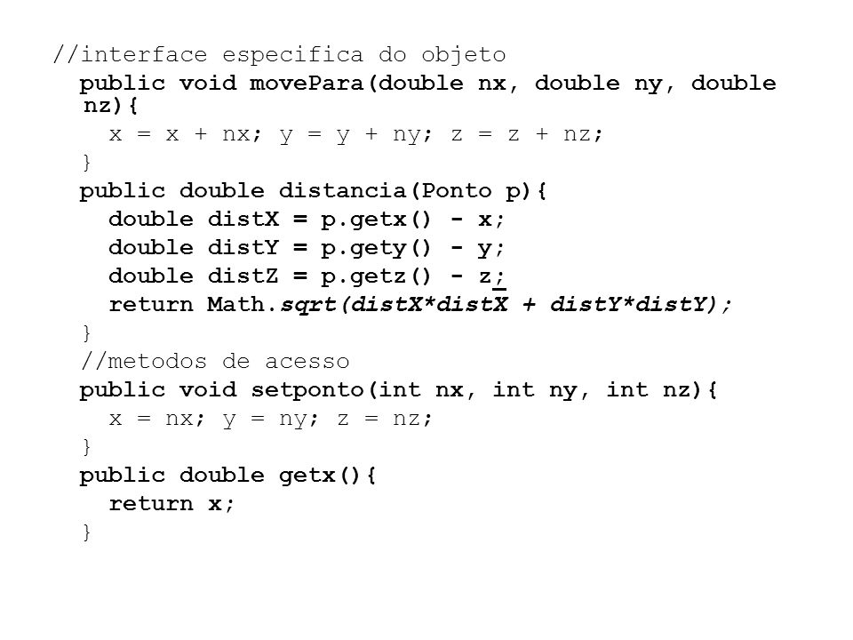 //interface especifica do objeto public void movePara(double nx, double ny, double nz){ x = x + nx; y = y + ny; z = z + nz; } public double distancia(Ponto p){ double distX = p.getx() - x; double distY = p.gety() - y; double distZ = p.getz() - z; return Math.sqrt(distX*distX + distY*distY); //metodos de acesso public void setponto(int nx, int ny, int nz){ x = nx; y = ny; z = nz; public double getx(){ return x;