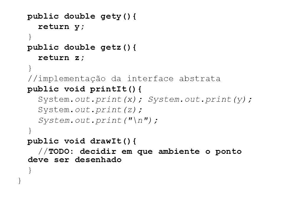 public double gety(){ return y; } public double getz(){ return z; //implementação da interface abstrata public void printIt(){ System.out.print(x); System.out.print(y); System.out.print(z); System.out.print( \n ); public void drawIt(){ //TODO: decidir em que ambiente o ponto deve ser desenhado