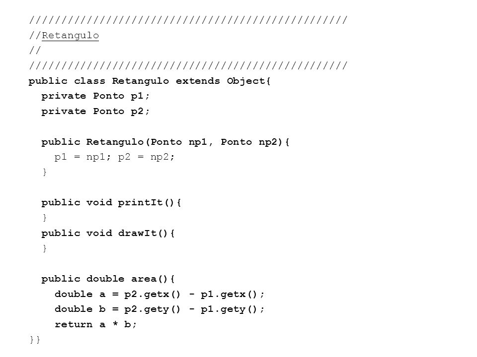 ////////////////////////////////////////////////// //Retangulo // public class Retangulo extends Object{ private Ponto p1; private Ponto p2; public Retangulo(Ponto np1, Ponto np2){ p1 = np1; p2 = np2; } public void printIt(){ public void drawIt(){ public double area(){ double a = p2.getx() - p1.getx(); double b = p2.gety() - p1.gety(); return a * b; }}