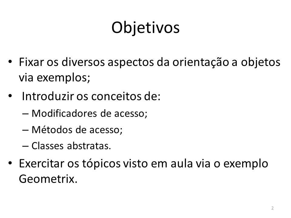 Objetivos Fixar os diversos aspectos da orientação a objetos via exemplos; Introduzir os conceitos de: