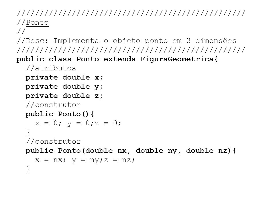 ////////////////////////////////////////////////// //Ponto // //Desc: Implementa o objeto ponto em 3 dimensões public class Ponto extends FiguraGeometrica{ //atributos private double x; private double y; private double z; //construtor public Ponto(){ x = 0; y = 0;z = 0; } public Ponto(double nx, double ny, double nz){ x = nx; y = ny;z = nz;