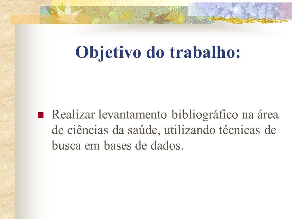 Objetivo do trabalho: Realizar levantamento bibliográfico na área de ciências da saúde, utilizando técnicas de busca em bases de dados.