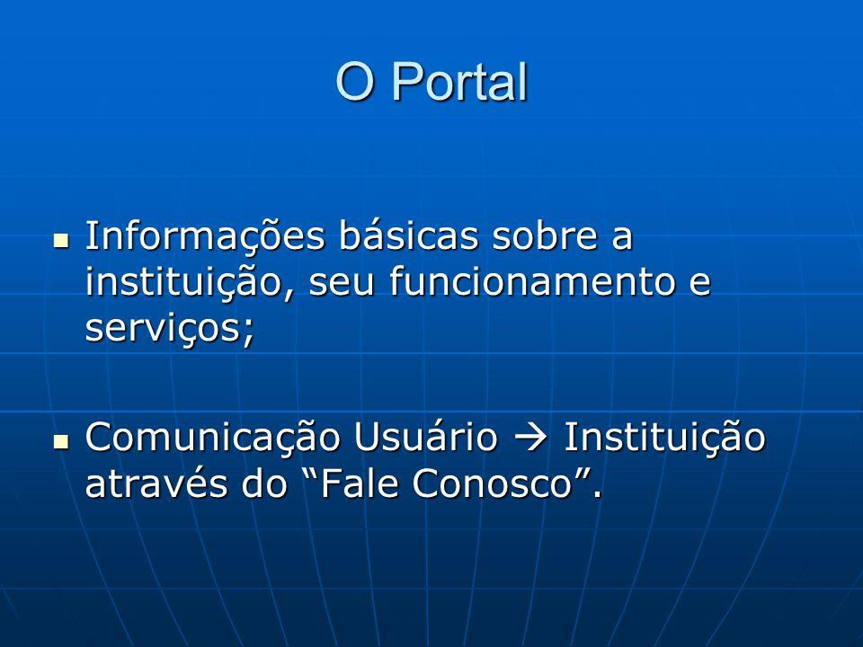 O Portal Informações básicas sobre a instituição, seu funcionamento e serviços; Comunicação Usuário  Instituição através do Fale Conosco .