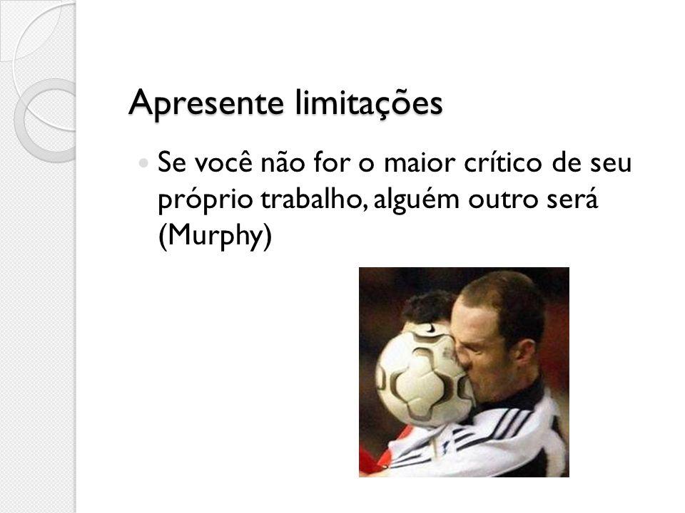 Apresente limitações Se você não for o maior crítico de seu próprio trabalho, alguém outro será (Murphy)