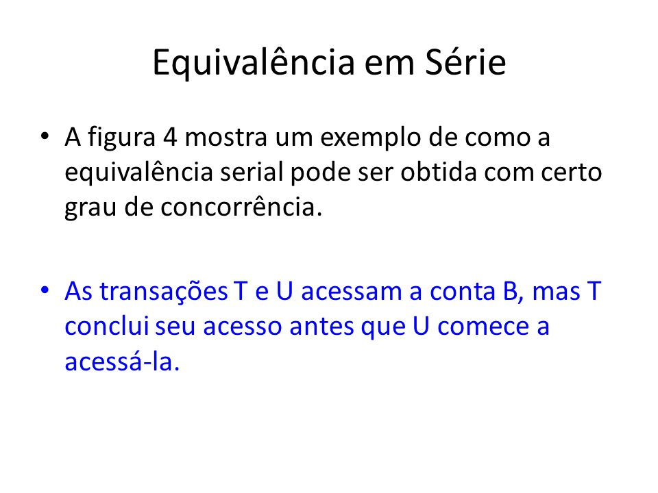 Equivalência em Série A figura 4 mostra um exemplo de como a equivalência serial pode ser obtida com certo grau de concorrência.