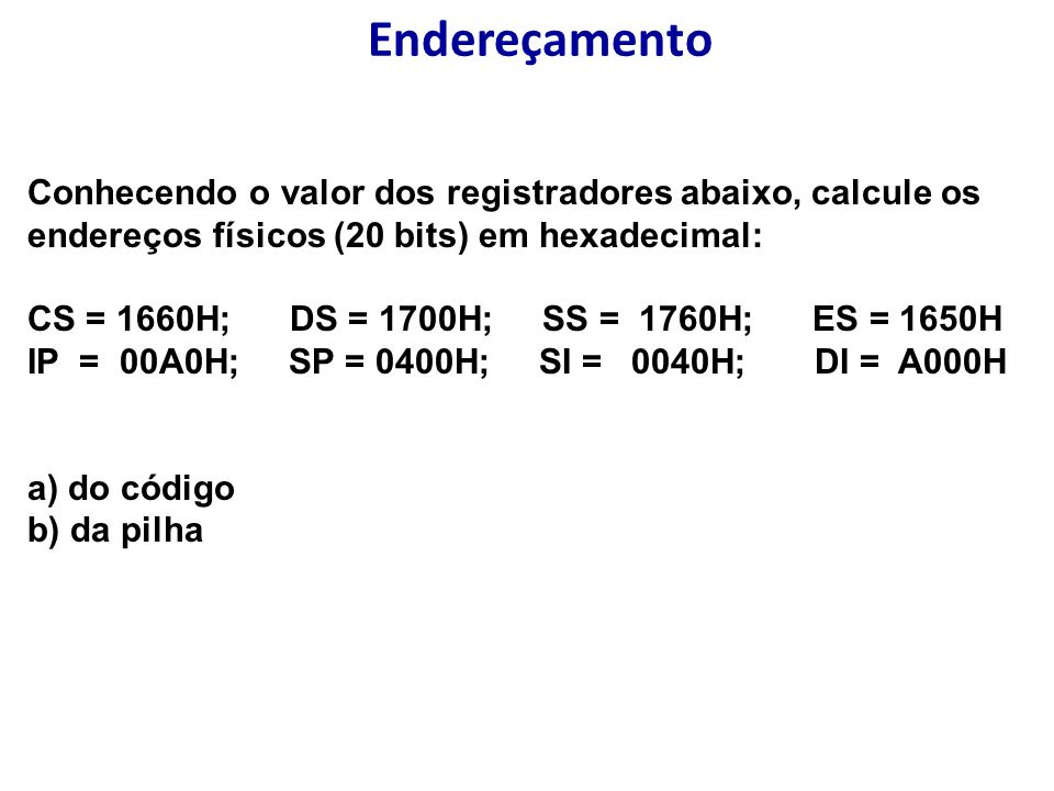 Endereçamento Conhecendo o valor dos registradores abaixo, calcule os endereços físicos (20 bits) em hexadecimal:
