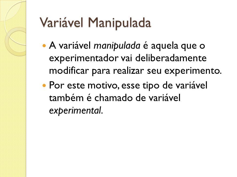 Variável Manipulada A variável manipulada é aquela que o experimentador vai deliberadamente modificar para realizar seu experimento.