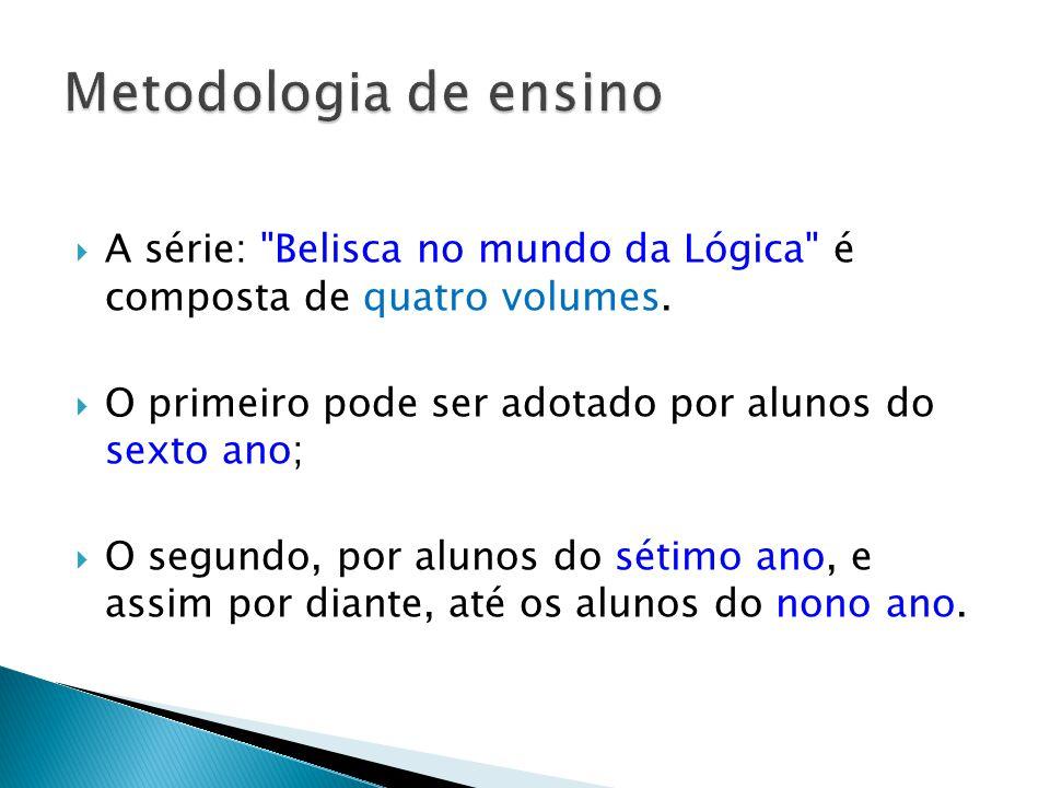 Metodologia de ensino A série: Belisca no mundo da Lógica é composta de quatro volumes. O primeiro pode ser adotado por alunos do sexto ano;