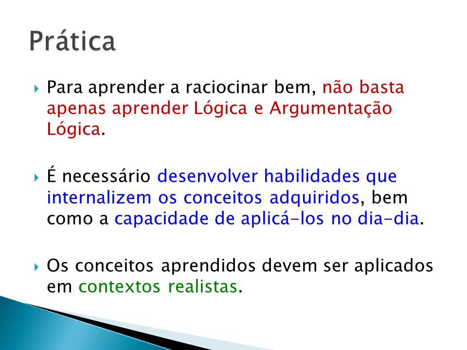 Prática Para aprender a raciocinar bem, não basta apenas aprender Lógica e Argumentação Lógica.