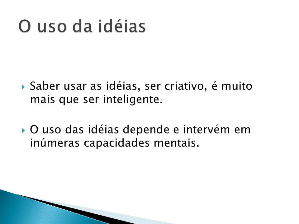 O uso da idéias Saber usar as idéias, ser criativo, é muito mais que ser inteligente.