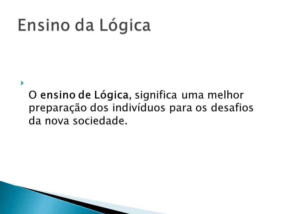 Ensino da Lógica O ensino de Lógica, significa uma melhor preparação dos indivíduos para os desafios da nova sociedade.