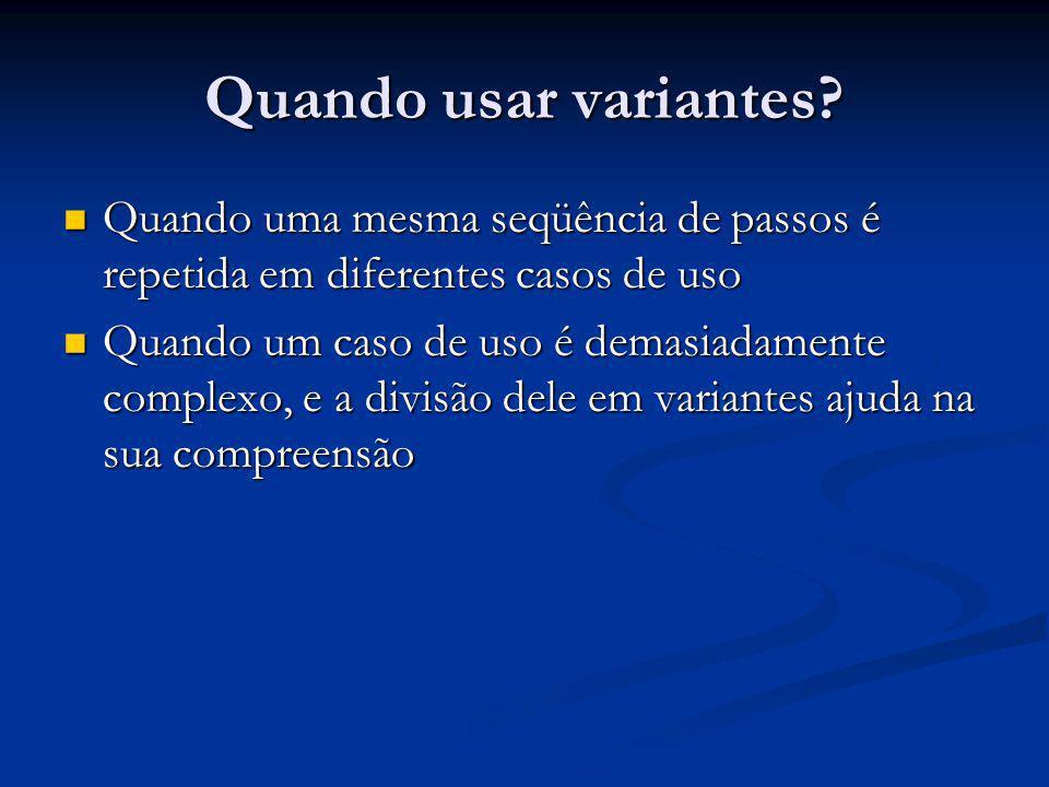 Quando usar variantes Quando uma mesma seqüência de passos é repetida em diferentes casos de uso.
