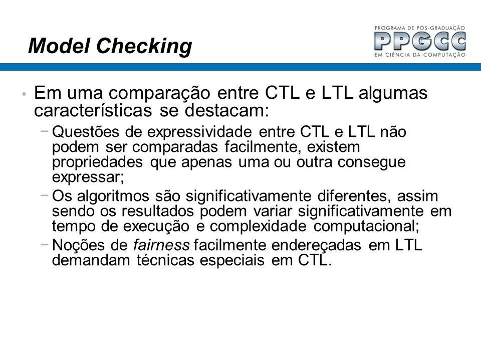 Model Checking Em uma comparação entre CTL e LTL algumas características se destacam:
